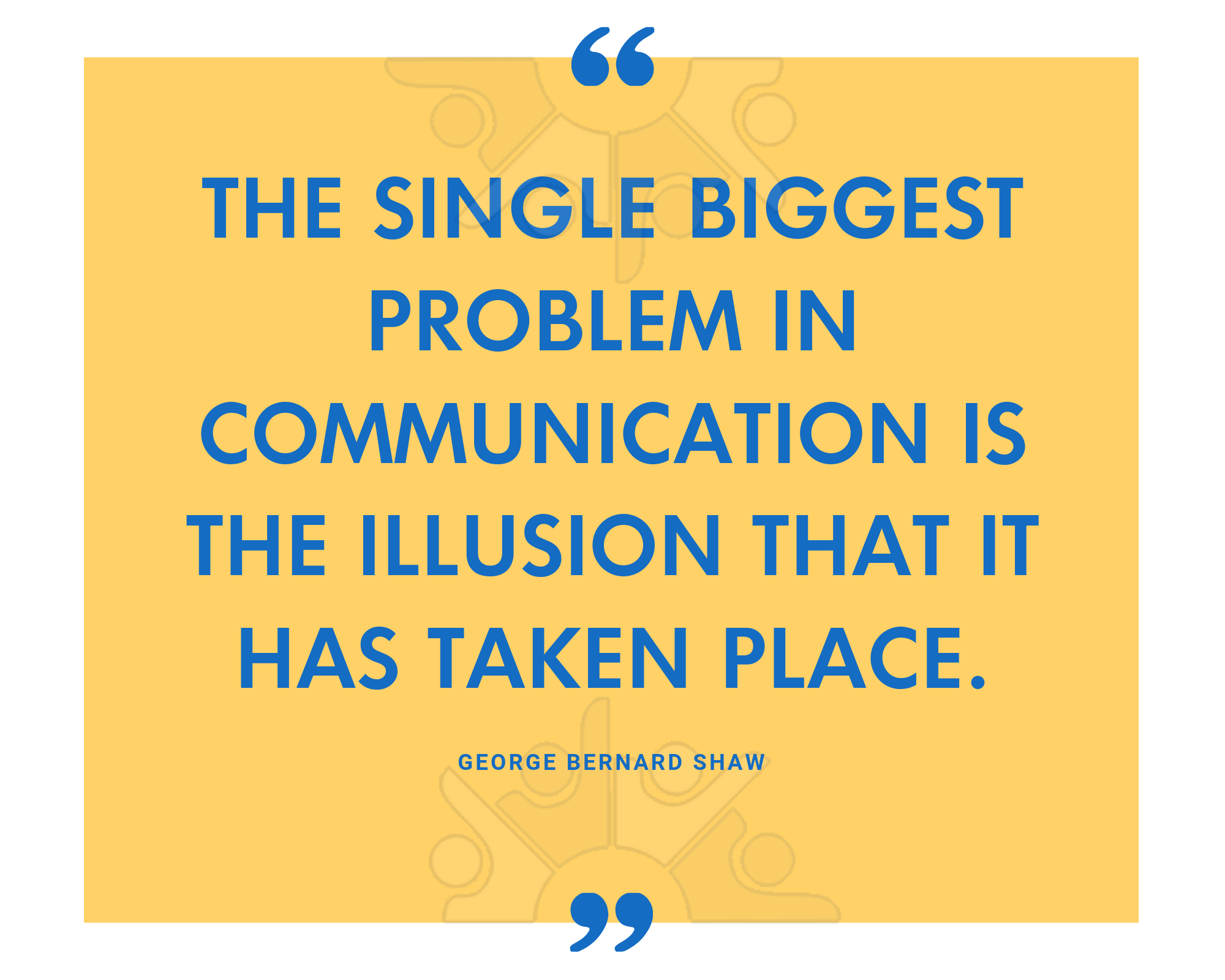 The single biggest problem in communication is the illusion that it has taken place.